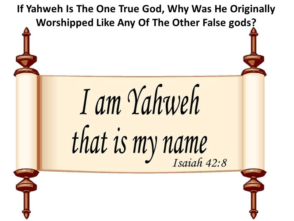 If Yahweh Is The One True God, Why Was He Originally