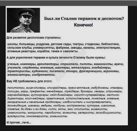 Был ли Сталин тираном и деспотом? Конечно! Для развития деспотизма строились: школы, больницы, роддома, детские сады, театры, стадионы, библиотеки, сельские клубы, университеты, фабрики, заводы, каналы, электростанции, атомные реакторы, корабли, танки и самолёты. А для укрепления тирании и культа личности Сталину были нужны: учёные, инженеры, архитекторы, строители, пилоты, машинисты, врачи, учителя, студенты, военные, шахтёры, металлурги, комбайнёры, трактористы, художники, писатели, токари, фрезеровщики, агрономы, механизаторы, изобретатели. Ему НЕ требовались для этого: политологи, вице-спикеры, спичрайтеры, пресс-атташе, омбудсмены, спамеры, полицаи, мэры, префекты; менеджеры, трейдеры, брокеры, хакеры, стримеры; мерчандайзеры, аутсорсеры; нэйл-дизайнеры; скрипт-супервайзеры, кастинг-директоры, клип-мейкеры, креативные, исполнительные, линейные, главные, генеральные и канальные продюсеры; изобличители и ниспровергатели, ясновидящие, шаманы, ведьмы, колдуны, экстрасенсы; кутюрье, шансонье, сомелье; ди-джеи и ви-джеи, хиппи, готы, эмо; стилисты, визажисты, имажинисты, юмористы, пародисты, эссеисты, галеристы; эксгибиционисты, вуайеристы, консюмеристы, кокаинисты [на мой взгляд, список избыточен: в сталинские времена многие из перечисленных не просто существовали (пусть и под иными названиями), но и были весьма востребованы — А.В.]… и прочие… гм-м…
